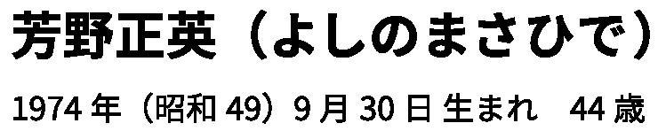 芳野正英(よしのまさひで)1974年(昭和49)9月30日 生まれ 44歳